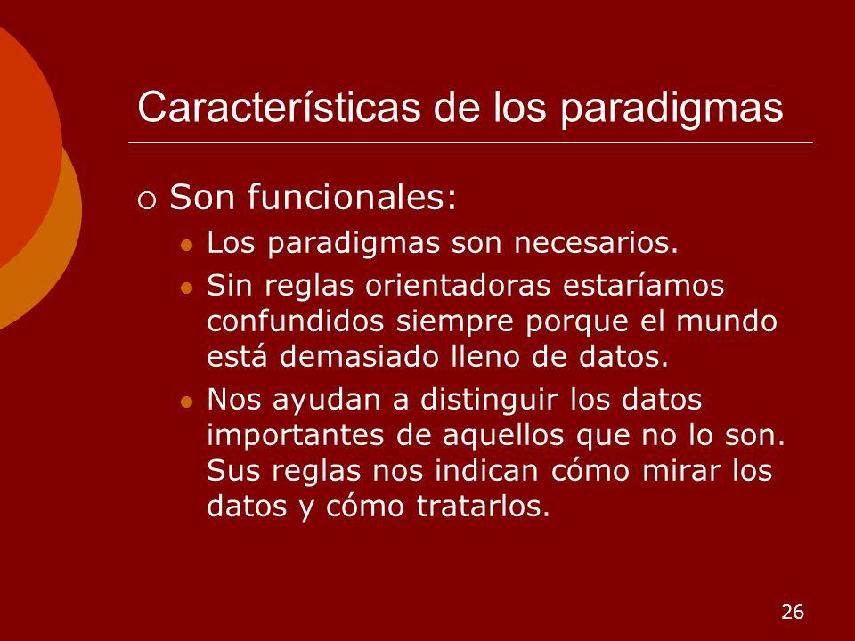 26 Características de los paradigmas Son funcionales: Los paradigmas son necesarios. Sin reglas orientadoras estaríamos confundidos siempre porque el
