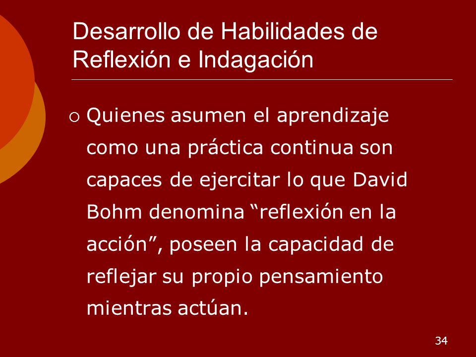 34 Desarrollo de Habilidades de Reflexión e Indagación Quienes asumen el aprendizaje como una práctica continua son capaces de ejercitar lo que David