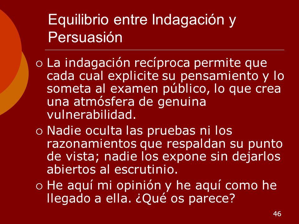 46 Equilibrio entre Indagación y Persuasión La indagación recíproca permite que cada cual explicite su pensamiento y lo someta al examen público, lo q
