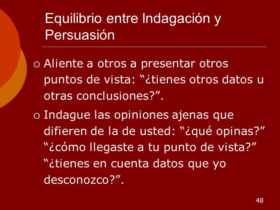 48 Equilibrio entre Indagación y Persuasión Aliente a otros a presentar otros puntos de vista: ¿tienes otros datos u otras conclusiones?. Indague las
