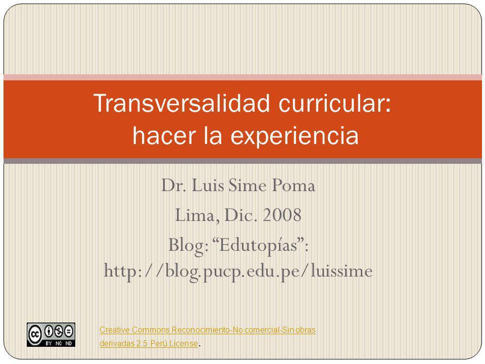 Dr. Luis Sime Poma Lima, Dic. 2008 Blog: Edutopías: http://blog.pucp.edu.pe/luissime Transversalidad curricular: hacer la experiencia Creative Commons