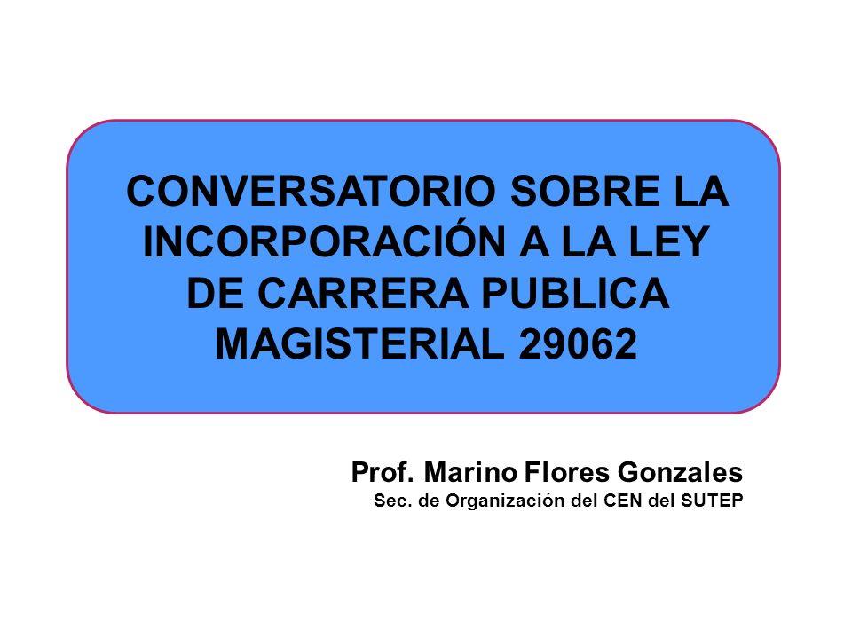 CONVERSATORIO SOBRE LA INCORPORACIÓN A LA LEY DE CARRERA PUBLICA MAGISTERIAL 29062 Prof. Marino Flores Gonzales Sec. de Organización del CEN del SUTEP
