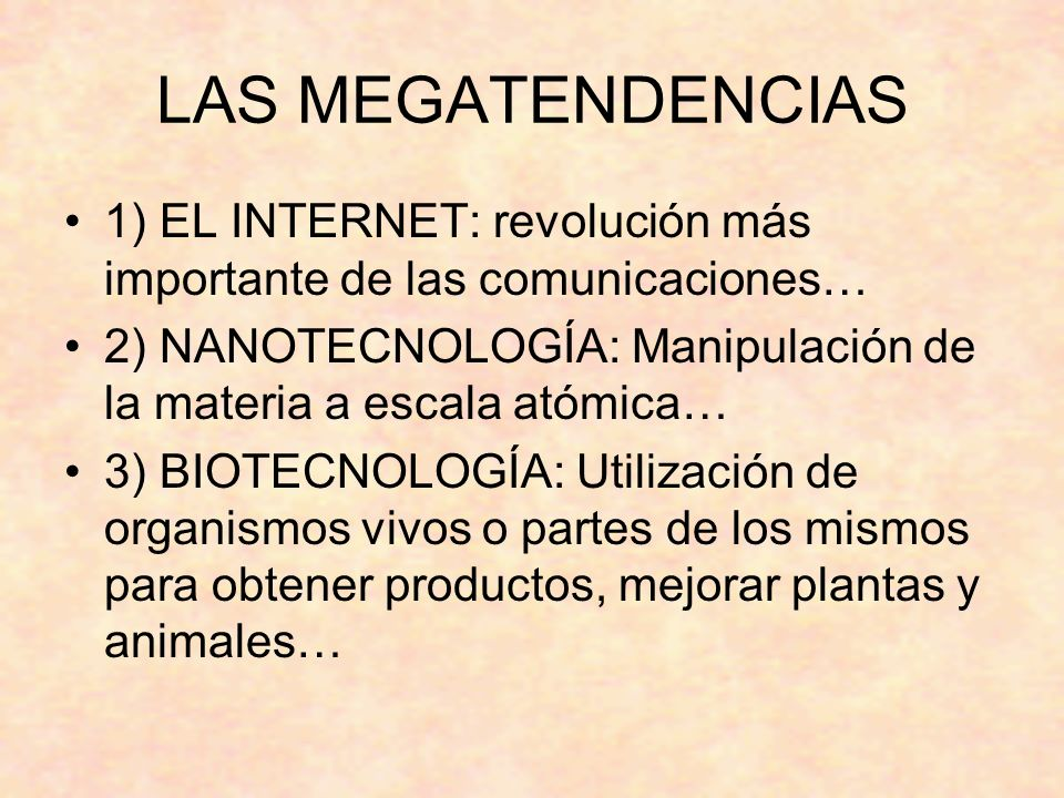 LAS MEGATENDENCIAS 1) EL INTERNET: revolución más importante de las comunicaciones… 2) NANOTECNOLOGÍA: Manipulación de la materia a escala atómica… 3) BIOTECNOLOGÍA: Utilización de organismos vivos o partes de los mismos para obtener productos, mejorar plantas y animales…