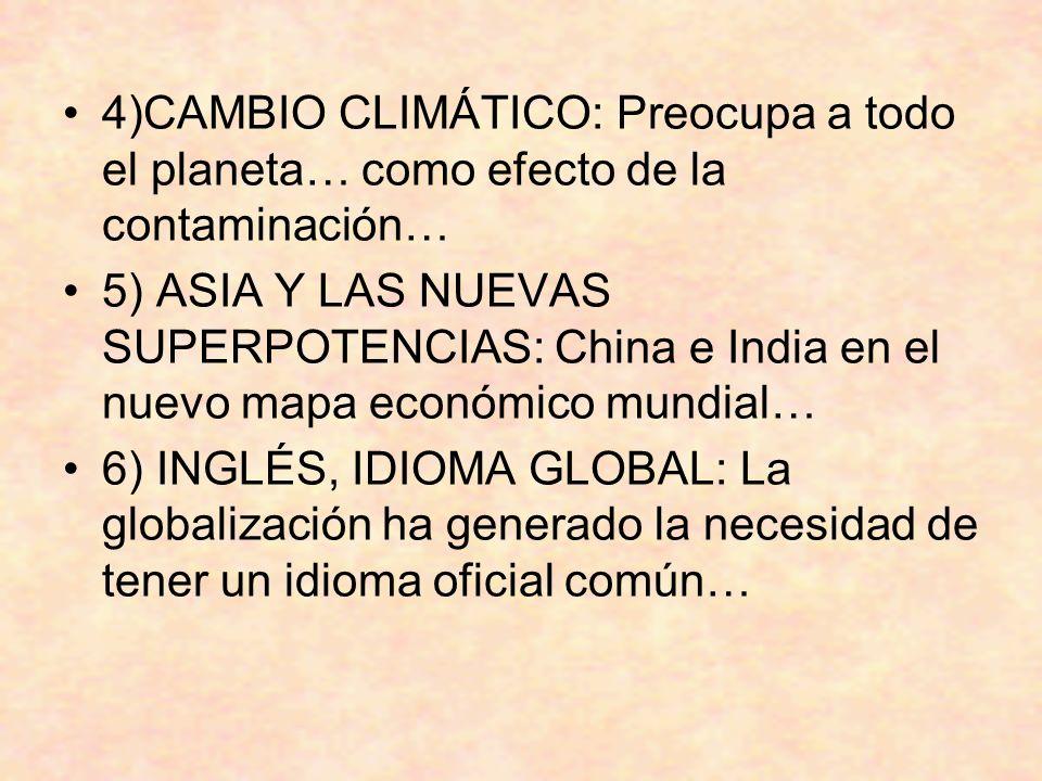 4)CAMBIO CLIMÁTICO: Preocupa a todo el planeta… como efecto de la contaminación… 5) ASIA Y LAS NUEVAS SUPERPOTENCIAS: China e India en el nuevo mapa económico mundial… 6) INGLÉS, IDIOMA GLOBAL: La globalización ha generado la necesidad de tener un idioma oficial común…