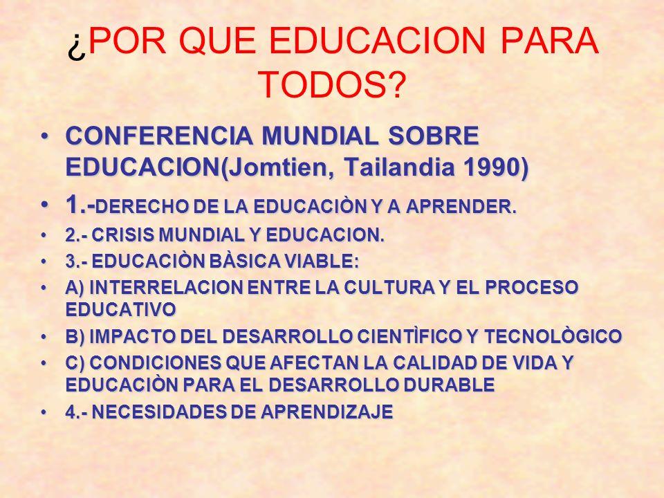 ¿POR QUE EDUCACION PARA TODOS? CONFERENCIA MUNDIAL SOBRE EDUCACION(Jomtien, Tailandia 1990)CONFERENCIA MUNDIAL SOBRE EDUCACION(Jomtien, Tailandia 1990