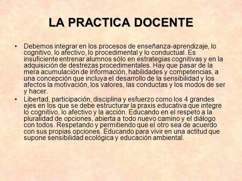 LA PRACTICA DOCENTE Debemos integrar en los procesos de enseñanza-aprendizaje, lo cognitivo, lo afectivo, lo procedimental y lo conductual.