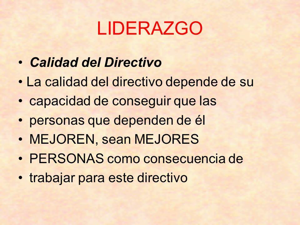 LIDERAZGO Calidad del Directivo La calidad del directivo depende de su capacidad de conseguir que las personas que dependen de él MEJOREN, sean MEJORES PERSONAS como consecuencia de trabajar para este directivo