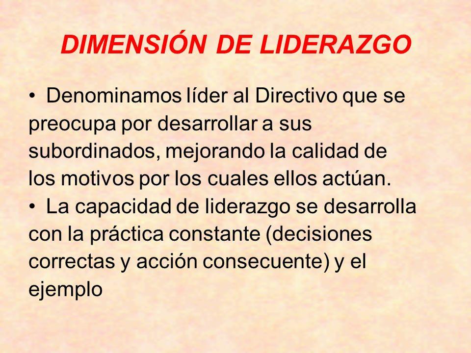 DIMENSIÓN DE LIDERAZGO Denominamos líder al Directivo que se preocupa por desarrollar a sus subordinados, mejorando la calidad de los motivos por los cuales ellos actúan.