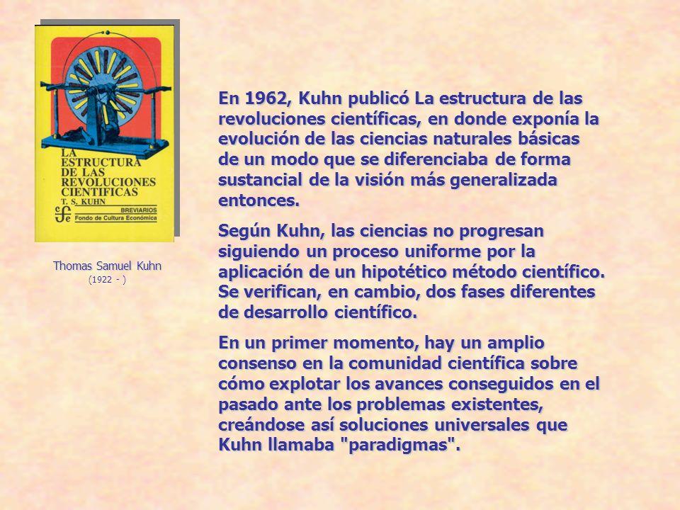 Thomas Samuel Kuhn (1922 - ) En 1962, Kuhn publicó La estructura de las revoluciones científicas, en donde exponía la evolución de las ciencias naturales básicas de un modo que se diferenciaba de forma sustancial de la visión más generalizada entonces.