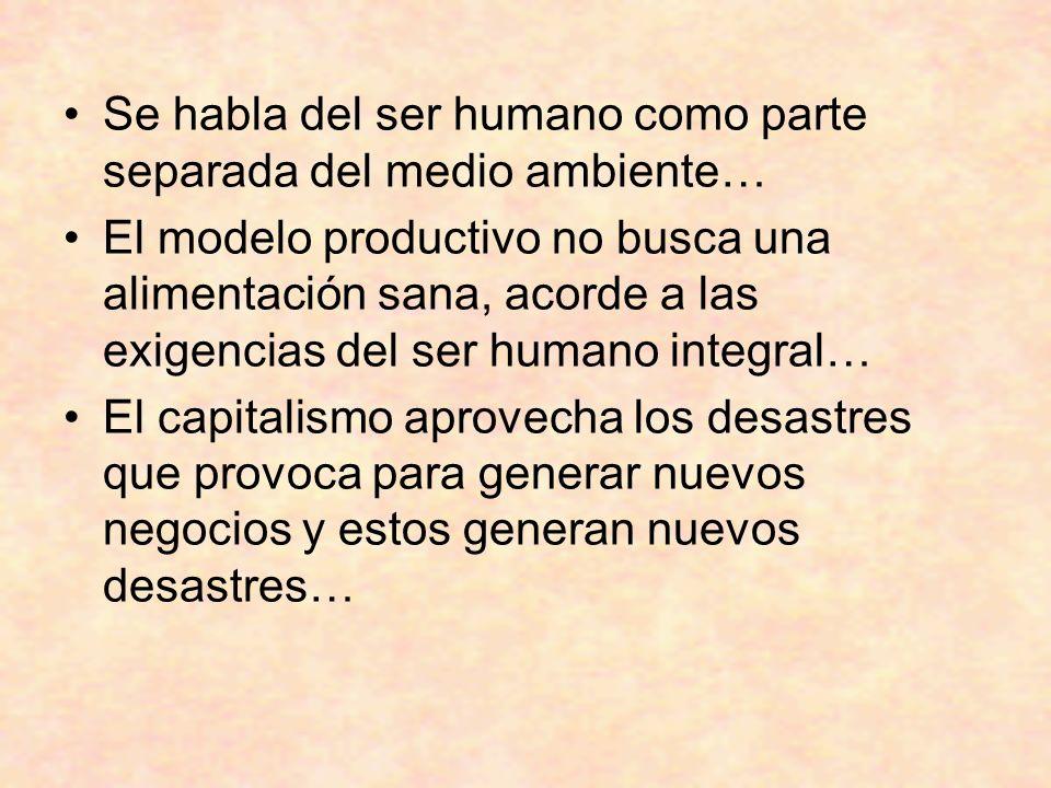Se habla del ser humano como parte separada del medio ambiente… El modelo productivo no busca una alimentación sana, acorde a las exigencias del ser humano integral… El capitalismo aprovecha los desastres que provoca para generar nuevos negocios y estos generan nuevos desastres…