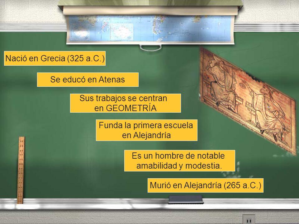 Nació en Grecia (325 a.C.) Murió en Alejandría (265 a.C.) Se educó en Atenas Sus trabajos se centran en GEOMETRÍA Funda la primera escuela en Alejandr