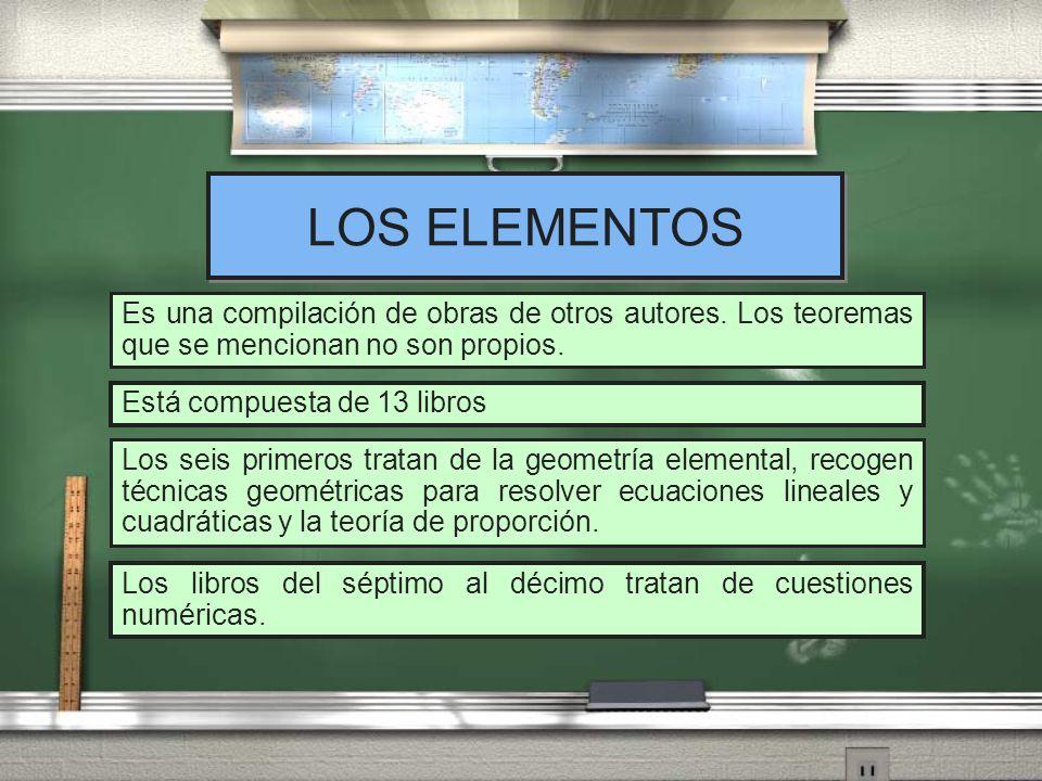 LOS ELEMENTOS Es una compilación de obras de otros autores. Los teoremas que se mencionan no son propios. Está compuesta de 13 libros Los seis primero
