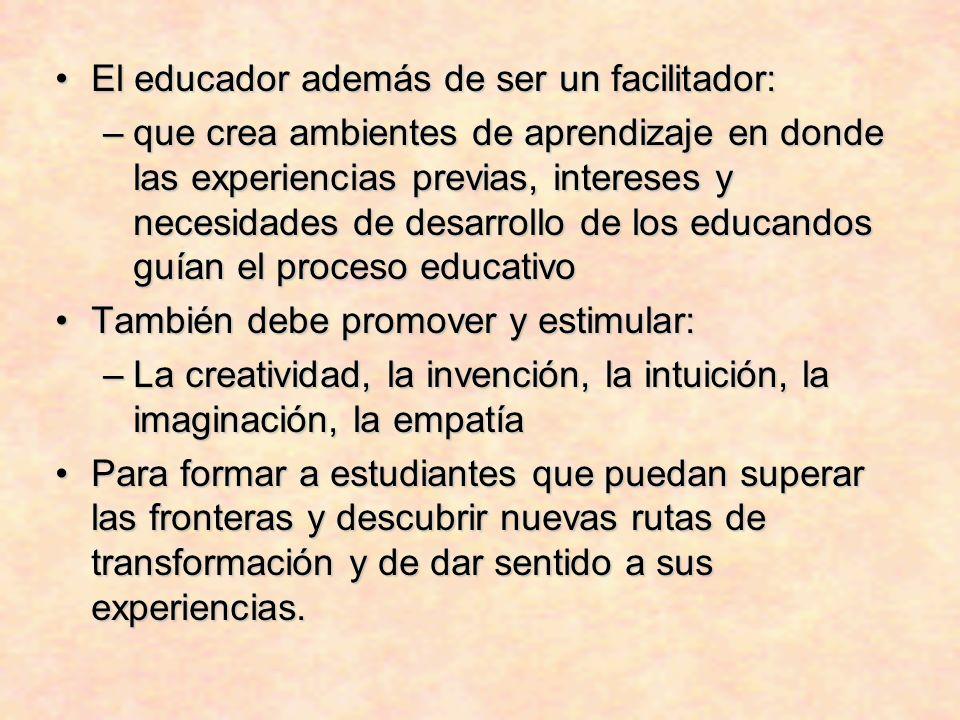 El educador además de ser un facilitador:El educador además de ser un facilitador: –que crea ambientes de aprendizaje en donde las experiencias previa