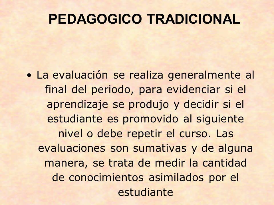 PEDAGOGICO TRADICIONAL La evaluación se realiza generalmente al final del periodo, para evidenciar si el aprendizaje se produjo y decidir si el estudi