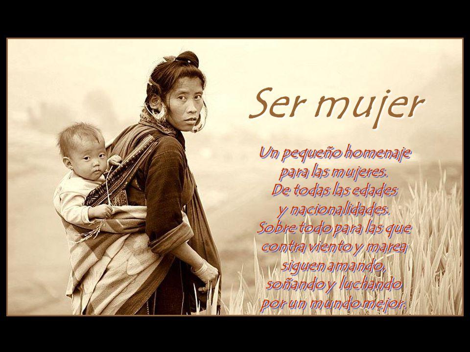Ser mujer Un pequeño homenaje para las mujeres.De todas las edades y nacionalidades.