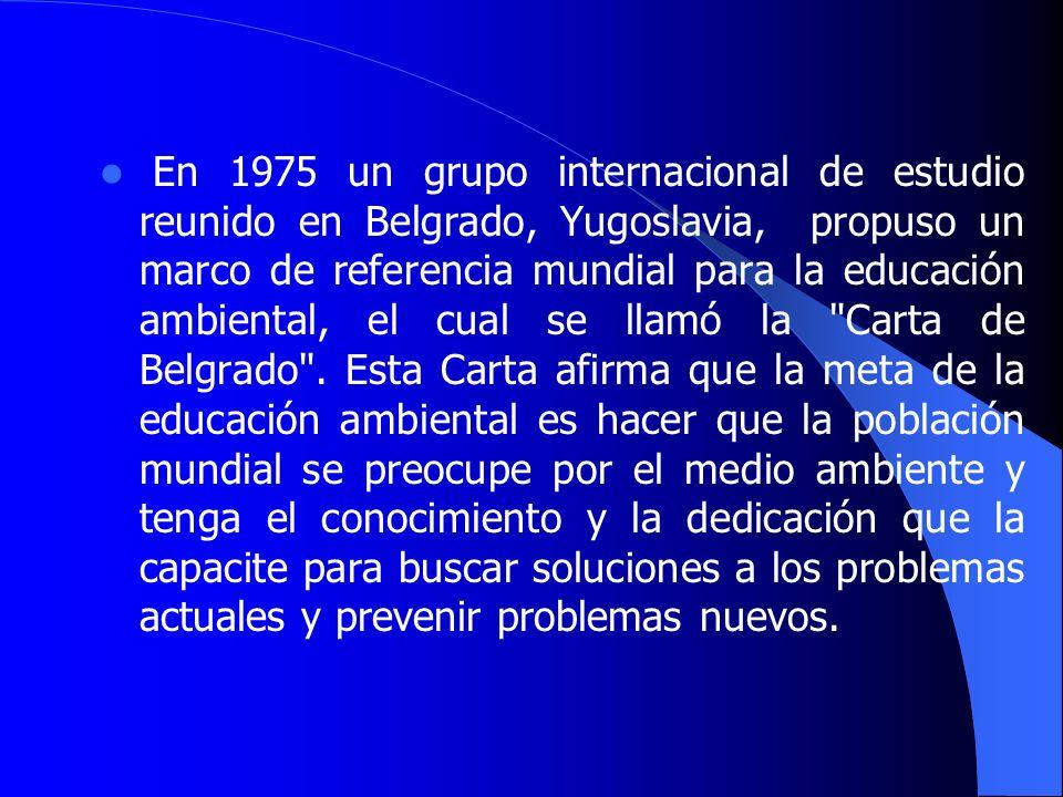 En 1975 un grupo internacional de estudio reunido en Belgrado, Yugoslavia, propuso un marco de referencia mundial para la educación ambiental, el cual