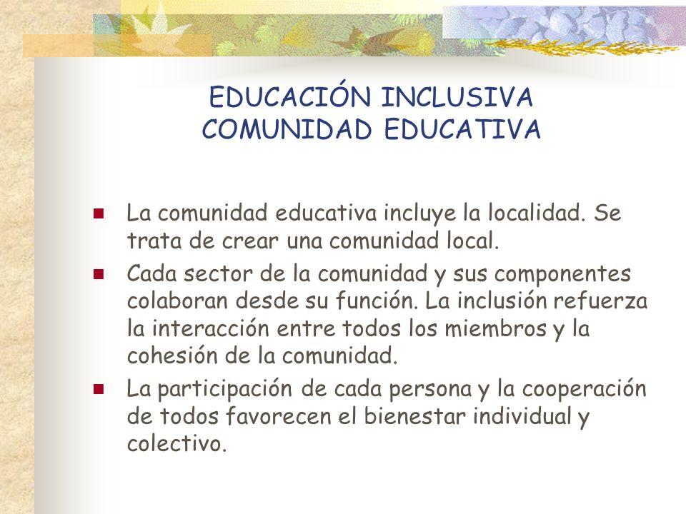 EDUCACIÓN INCLUSIVA COMUNIDAD EDUCATIVA La comunidad educativa incluye la localidad. Se trata de crear una comunidad local. Cada sector de la comunida