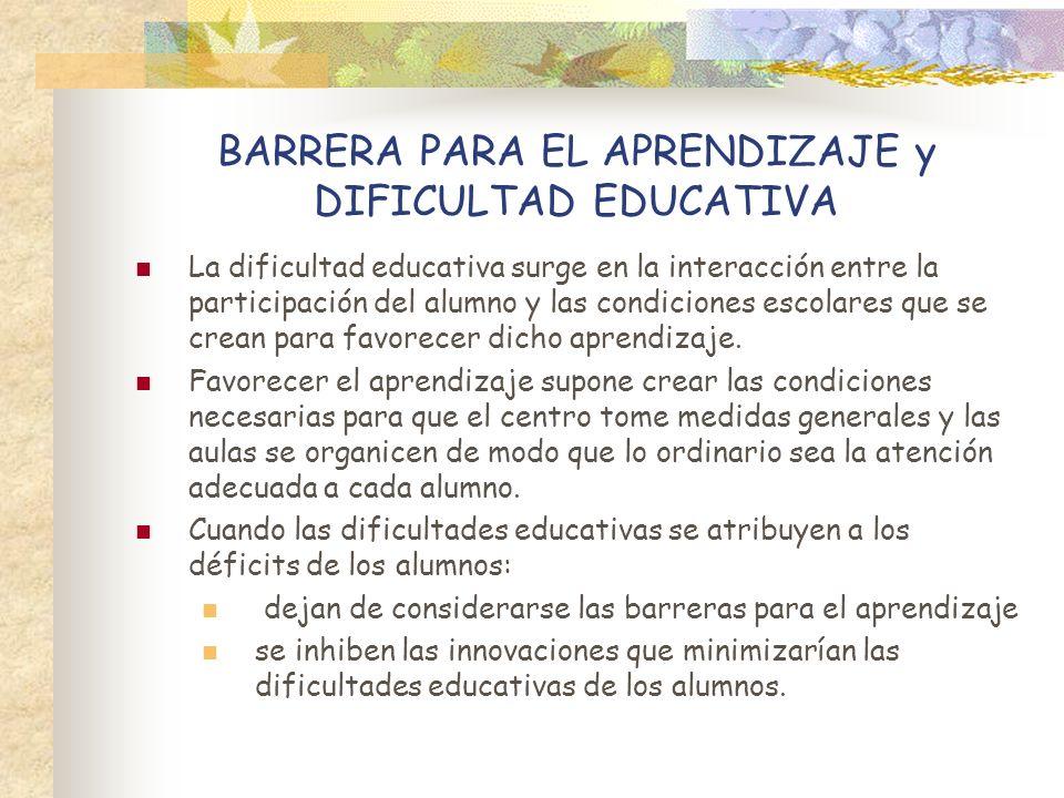 BARRERA PARA EL APRENDIZAJE y DIFICULTAD EDUCATIVA La dificultad educativa surge en la interacción entre la participación del alumno y las condiciones
