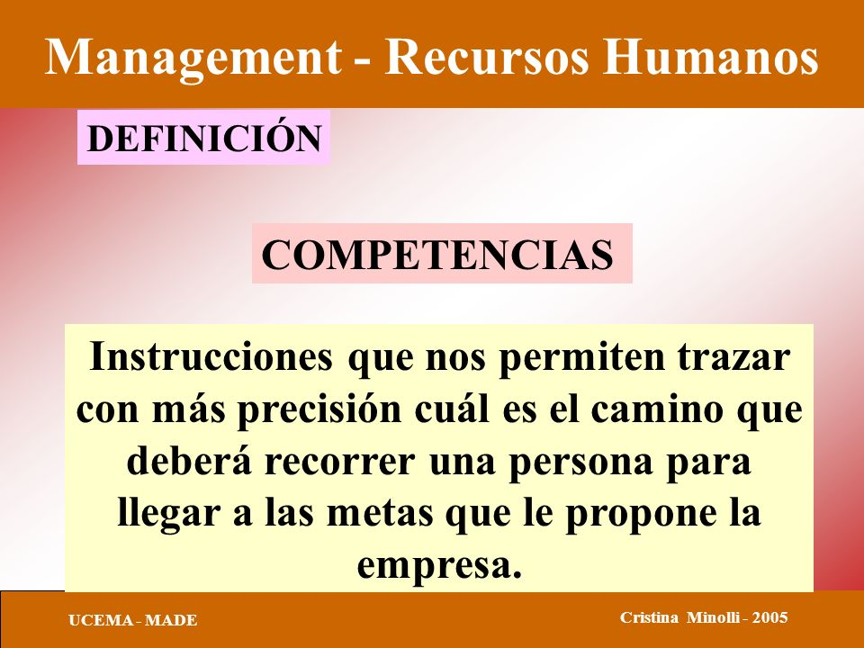 Management - Recursos Humanos UCEMA - MADE Cristina Minolli - 2005 COMPETENCIAS Instrucciones que nos permiten trazar con más precisión cuál es el camino que deberá recorrer una persona para llegar a las metas que le propone la empresa.