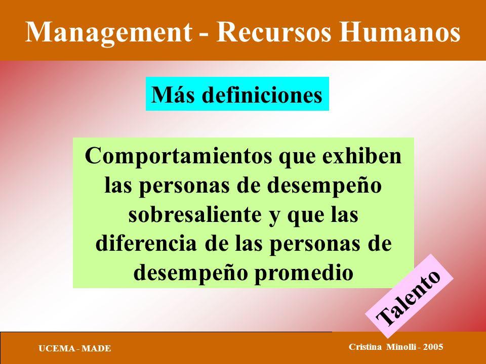 Management - Recursos Humanos UCEMA - MADE Cristina Minolli - 2005 Más definiciones Comportamientos que exhiben las personas de desempeño sobresaliente y que las diferencia de las personas de desempeño promedio Talento
