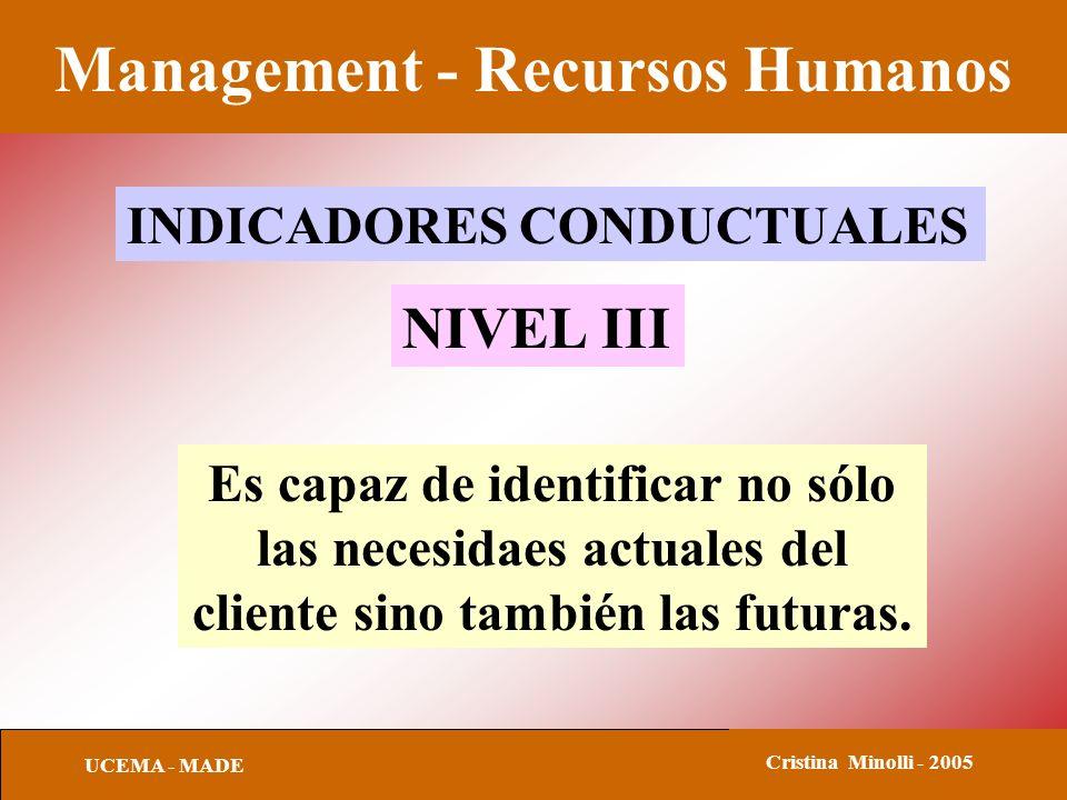 Management - Recursos Humanos UCEMA - MADE Cristina Minolli - 2005 INDICADORES CONDUCTUALES NIVEL III Es capaz de identificar no sólo las necesidaes a