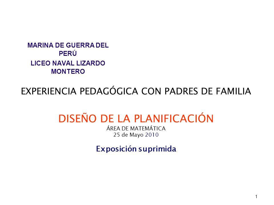 EXPERIENCIA PEDAGÓGICA CON PADRES DE FAMILIA DISEÑO DE LA PLANIFICACIÓN ÁREA DE MATEMÁTICA 25 de Mayo 2010 Exposición suprimida MARINA DE GUERRA DEL P