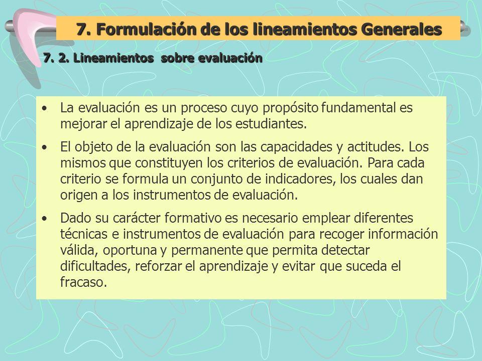 7. Formulación de los lineamientos Generales 7. 2. Lineamientos sobre evaluación La evaluación es un proceso cuyo propósito fundamental es mejorar el