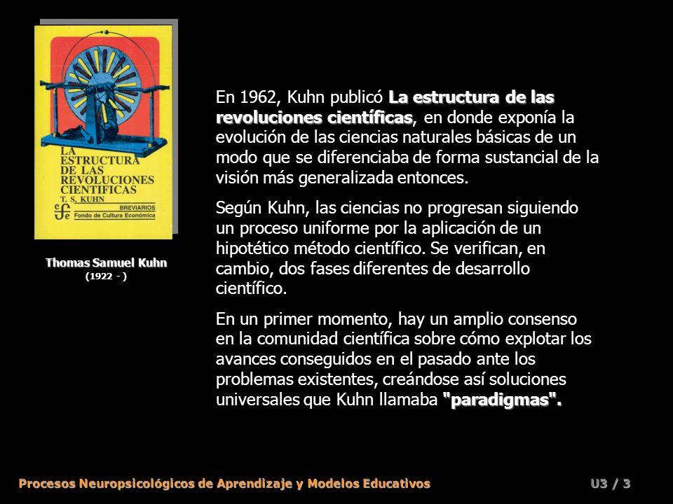 Procesos Neuropsicológicos de Aprendizaje y Modelos Educativos U3 / 3 Thomas Samuel Kuhn (1922 - ) La estructura de las revoluciones científicas En 1962, Kuhn publicó La estructura de las revoluciones científicas, en donde exponía la evolución de las ciencias naturales básicas de un modo que se diferenciaba de forma sustancial de la visión más generalizada entonces.