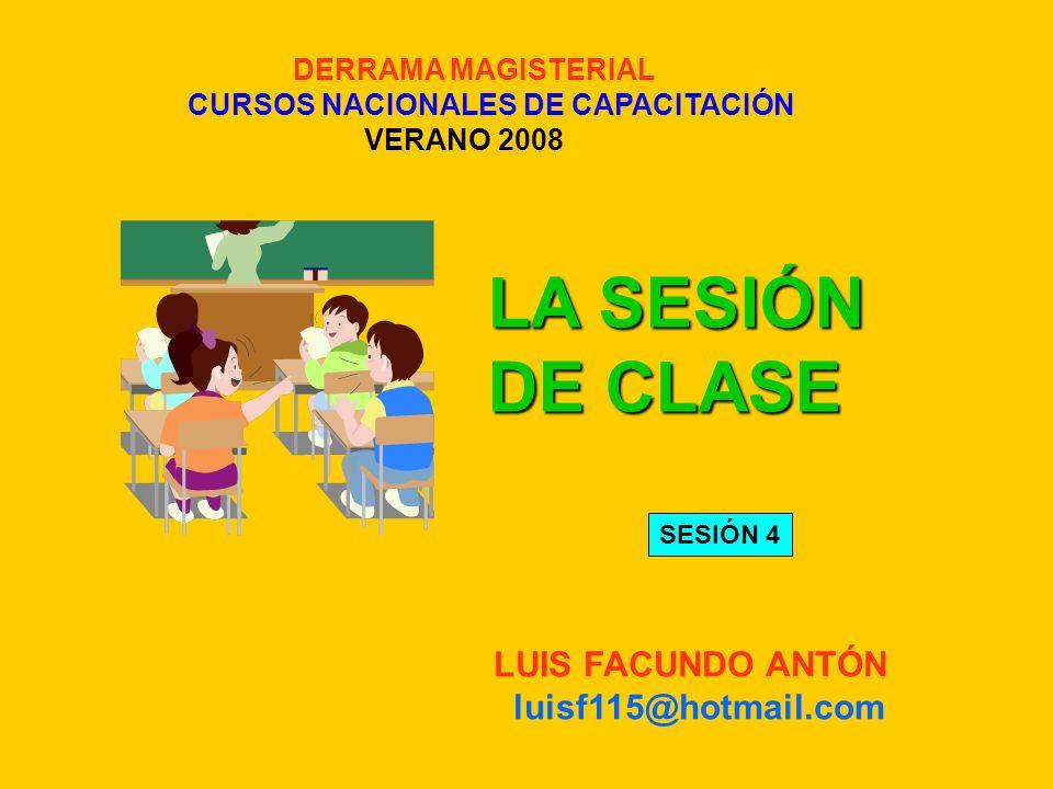 DERRAMA MAGISTERIAL CURSOS NACIONALES DE CAPACITACIÓN VERANO 2008 LA SESIÓN DE CLASE LUIS FACUNDO ANTÓN luisf115@hotmail.com SESIÓN 4