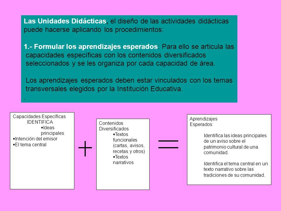 Las Unidades Didácticas, el diseño de las actividades didácticas puede hacerse aplicando los procedimientos: 1.- Formular los aprendizajes esperados: Para ello se articula las capacidades específicas con los contenidos diversificados seleccionados y se les organiza por cada capacidad de área.
