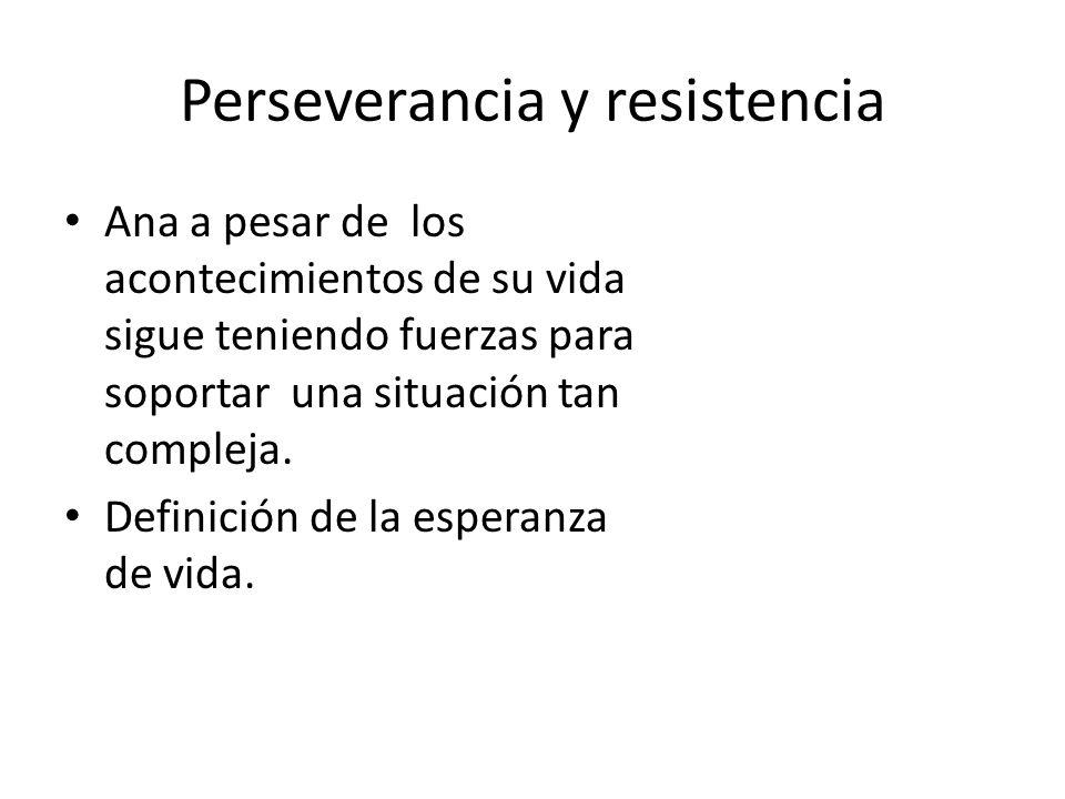 Perseverancia y resistencia Ana a pesar de los acontecimientos de su vida sigue teniendo fuerzas para soportar una situación tan compleja. Definición