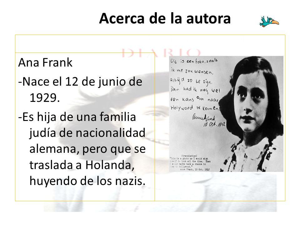Acerca de la autora Ana Frank -Nace el 12 de junio de 1929. -Es hija de una familia judía de nacionalidad alemana, pero que se traslada a Holanda, huy