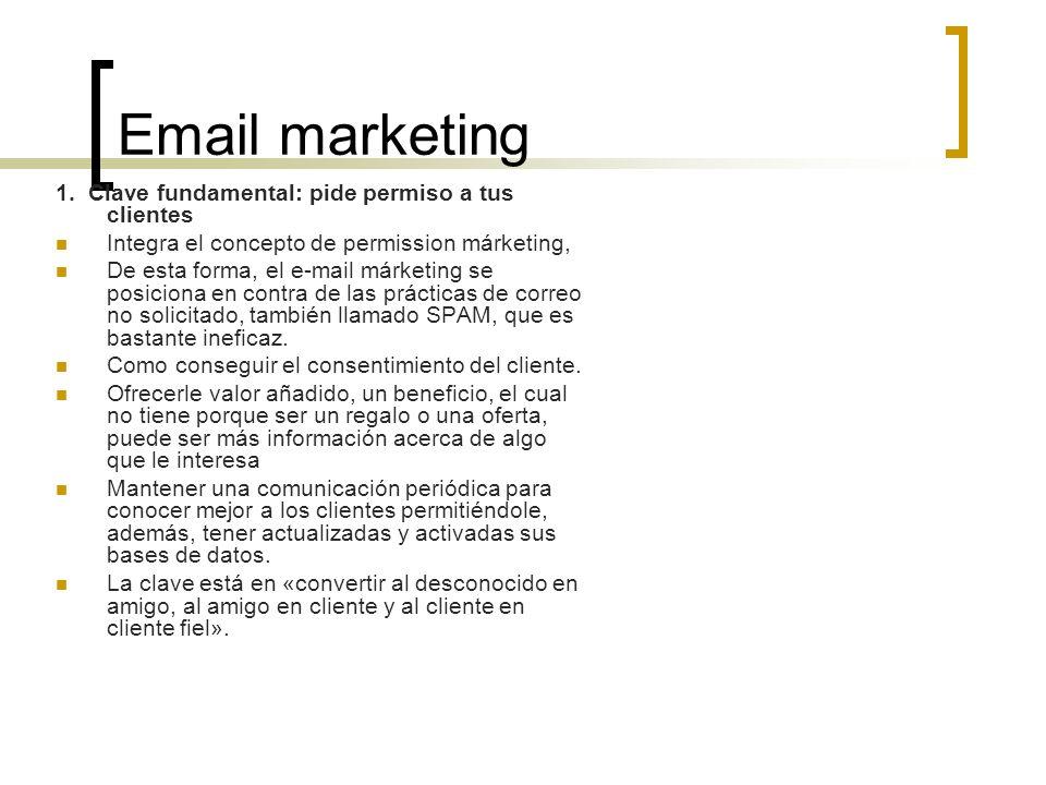 Email marketing 1. Clave fundamental: pide permiso a tus clientes Integra el concepto de permission márketing, De esta forma, el e-mail márketing se p