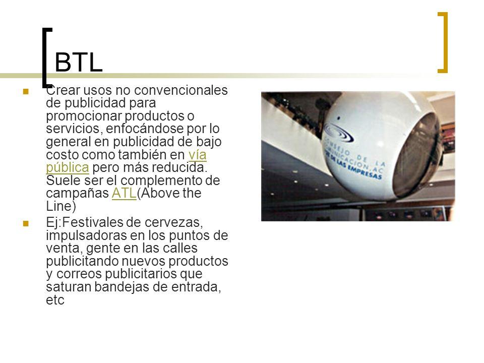 BTL Crear usos no convencionales de publicidad para promocionar productos o servicios, enfocándose por lo general en publicidad de bajo costo como tam
