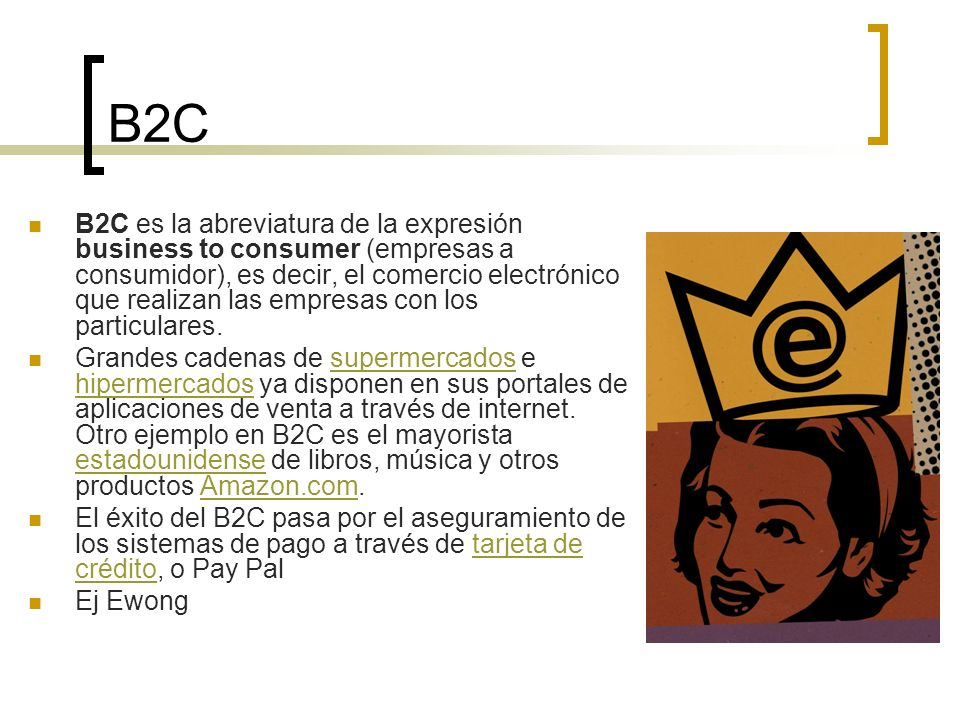 B2C B2C es la abreviatura de la expresión business to consumer (empresas a consumidor), es decir, el comercio electrónico que realizan las empresas co
