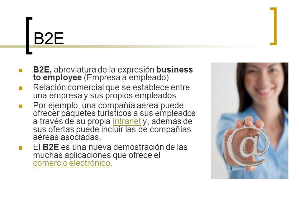 B2E B2E, abreviatura de la expresión business to employee (Empresa a empleado). Relación comercial que se establece entre una empresa y sus propios em