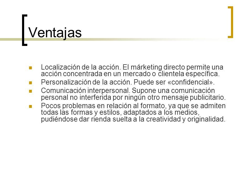 Ventajas Localización de la acción. El márketing directo permite una acción concentrada en un mercado o clientela específica. Personalización de la ac