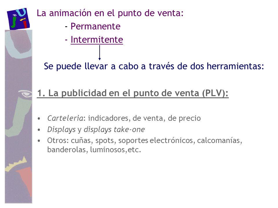 La animación en el punto de venta: - Permanente - Intermitente Se puede llevar a cabo a través de dos herramientas: 1. La publicidad en el punto de ve