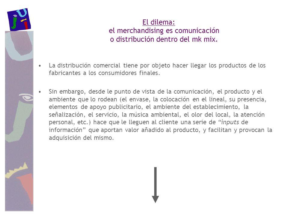 El dilema: el merchandising es comunicación o distribución dentro del mk mix. La distribución comercial tiene por objeto hacer llegar los productos de