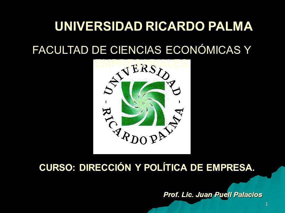 1 UNIVERSIDAD RICARDO PALMA Prof. Lic. Juan Puell Palacios FACULTAD DE CIENCIAS ECONÓMICAS Y EMPRESARIALES CURSO: DIRECCIÓN Y POLÍTICA DE EMPRESA.
