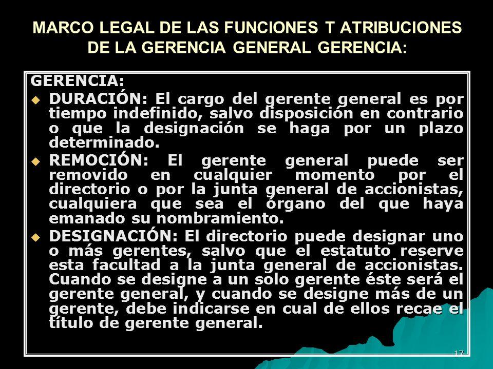 17 MARCO LEGAL DE LAS FUNCIONES T ATRIBUCIONES DE LA GERENCIA GENERAL GERENCIA: GERENCIA: DURACIÓN: El cargo del gerente general es por tiempo indefin