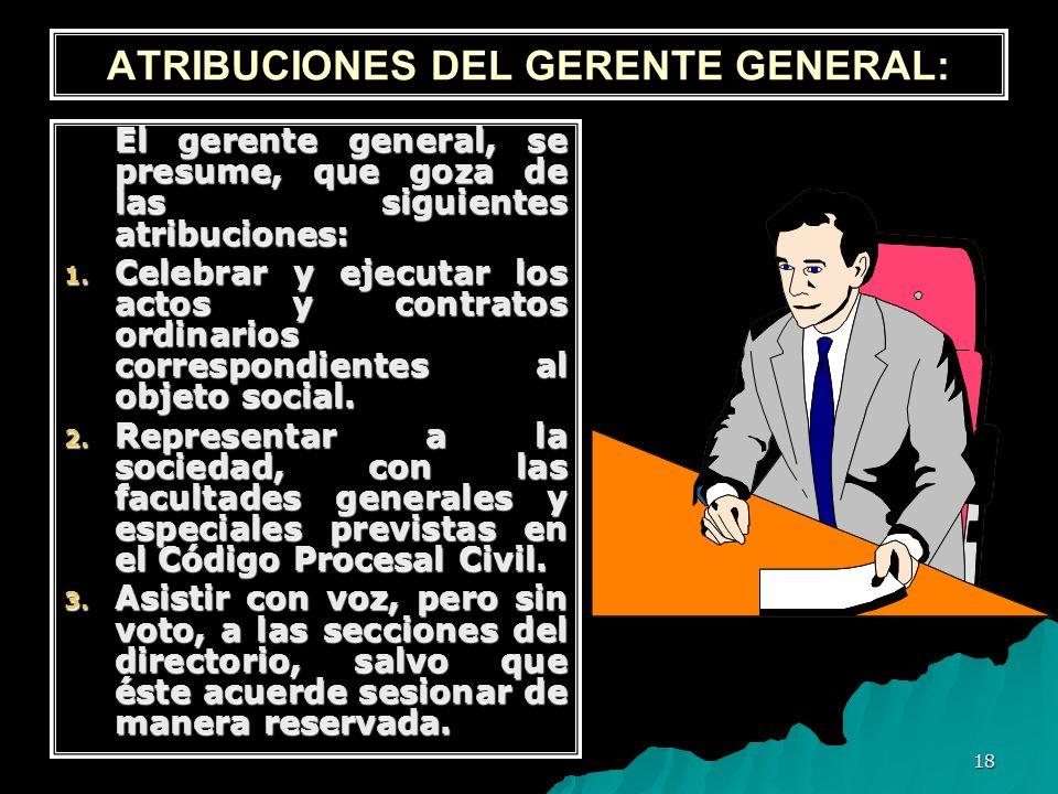 18 ATRIBUCIONES DEL GERENTE GENERAL: El gerente general, se presume, que goza de las siguientes atribuciones: 1. Celebrar y ejecutar los actos y contr
