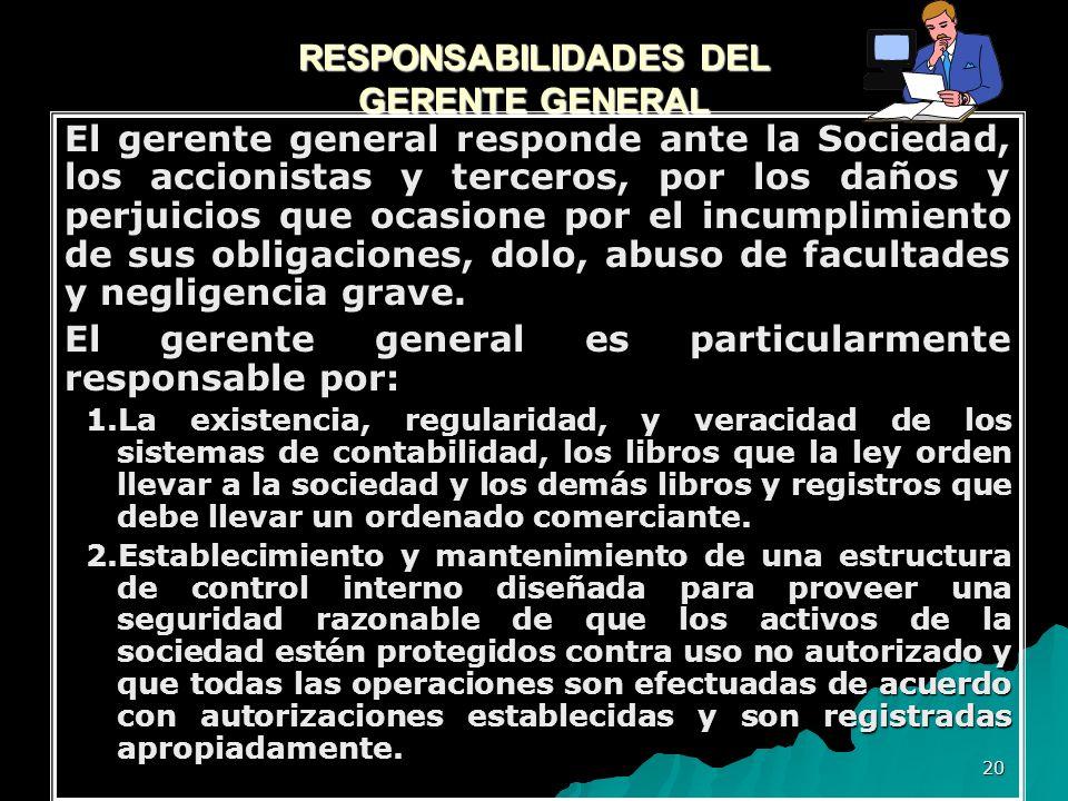 20 RESPONSABILIDADES DEL GERENTE GENERAL El gerente general responde ante la Sociedad, los accionistas y terceros, por los daños y perjuicios que ocas