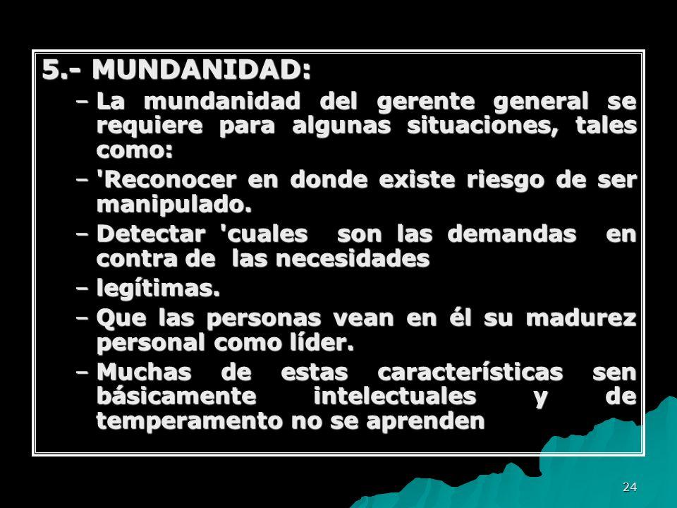 24 5.- MUNDANIDAD: –La mundanidad del gerente general se requiere para algunas situaciones, tales como: –'Reconocer en donde existe riesgo de ser mani