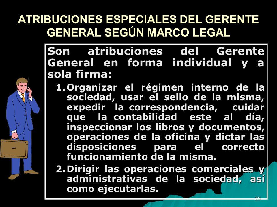 25 ATRIBUCIONES ESPECIALES DEL GERENTE GENERAL SEGÚN MARCO LEGAL Son atribuciones del Gerente General en forma individual y a sola firma: 1.Organizar