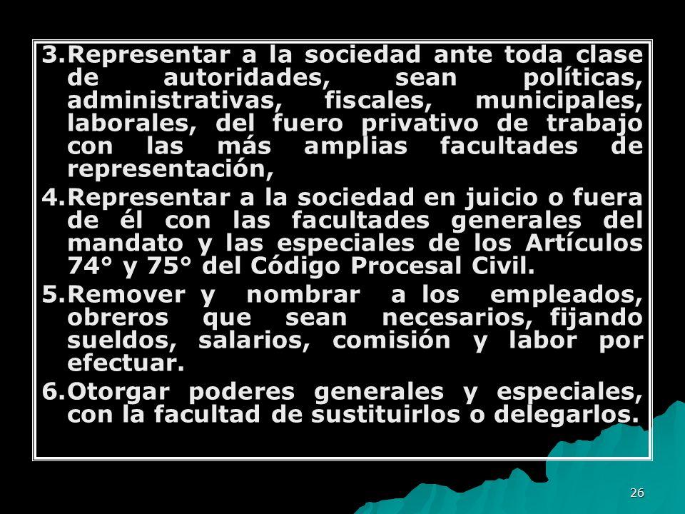 26 3.Representar a la sociedad ante toda clase de autoridades, sean políticas, administrativas, fiscales, municipales, laborales, del fuero privativo