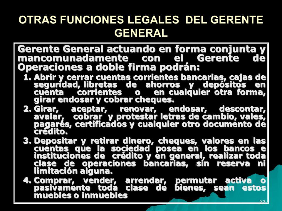 27 OTRAS FUNCIONES LEGALES DEL GERENTE GENERAL Gerente General actuando en forma conjunta y mancomunadamente con el Gerente de Operaciones a doble fir