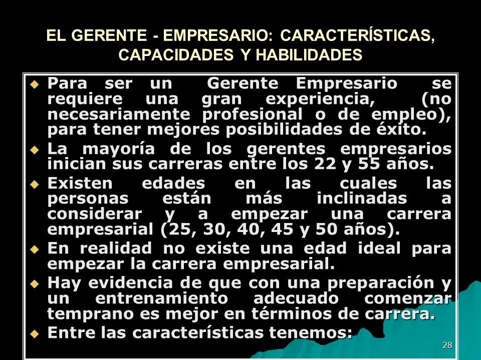 28 EL GERENTE - EMPRESARIO: CARACTERÍSTICAS, CAPACIDADES Y HABILIDADES Para ser un Gerente Empresario se requiere una gran experiencia, (no necesariam