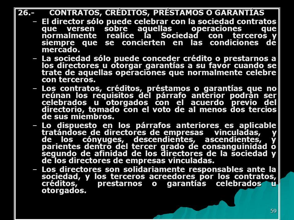 59 26.- CONTRATOS, CRÉDITOS, PRÉSTAMOS O GARANTÍAS –El director sólo puede celebrar con la sociedad contratos que versen sobre aquellas operaciones qu