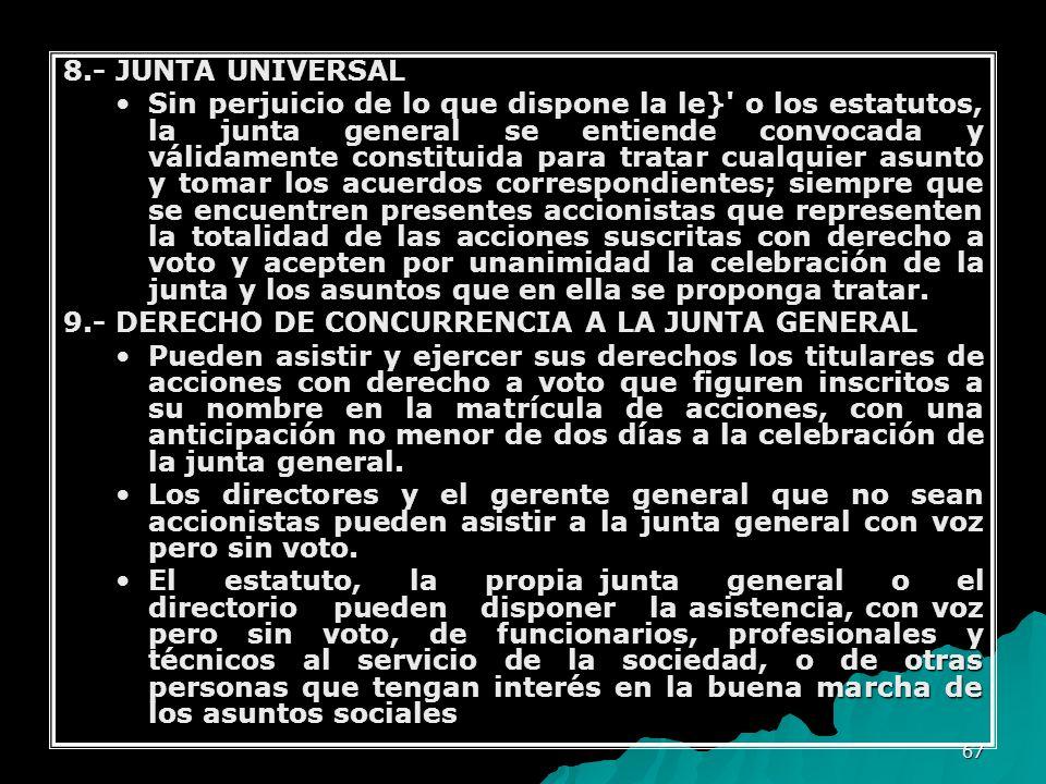 67 8.- JUNTA UNIVERSAL Sin perjuicio de lo que dispone la le}' o los estatutos, la junta general se entiende convocada y válidamente constituida para